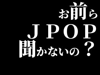 お前らJ POP聞かないの?