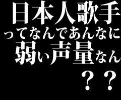 日本人歌手ってなんであんなに弱い声量なん??