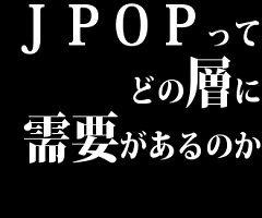 J POPってどの層に需要があるのか