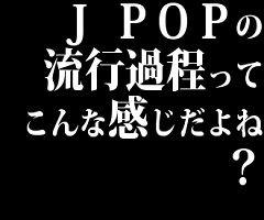 J POPの流行過程ってこんな感じだよね?